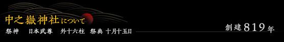 中之嶽神社について 創建819年 / 祭神  日本武尊 外十六柱 祭典 十月十五日