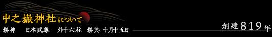 中之嶽神社について / 創建819年 / 祭神 日本武尊 外十六柱 祭典 十月十五日
