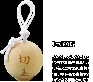 切玉600円 / だいこく様の、災いを打ち払う剣で悪縁を切るという言い伝えにちなみ、参拝者が願いを込めて奉納する事ができる願掛けの切玉。
